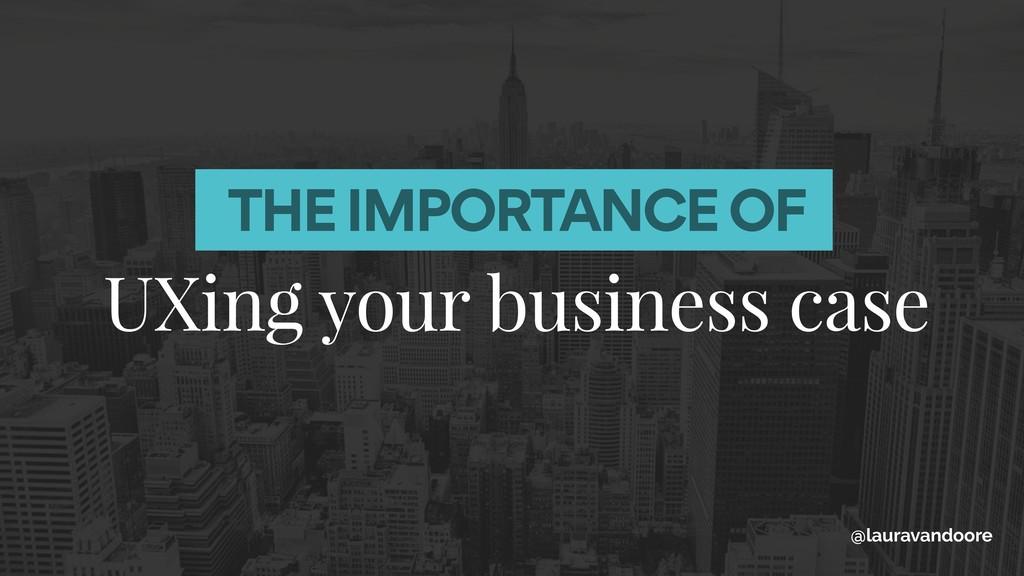UXing your business case @lauravandoore THE IMP...