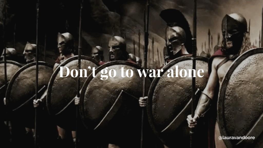 Don't go to war alone @lauravandoore