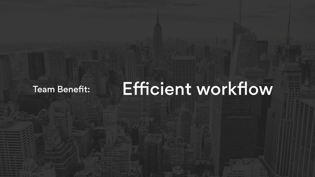 Efficient workflow Team Benefit: