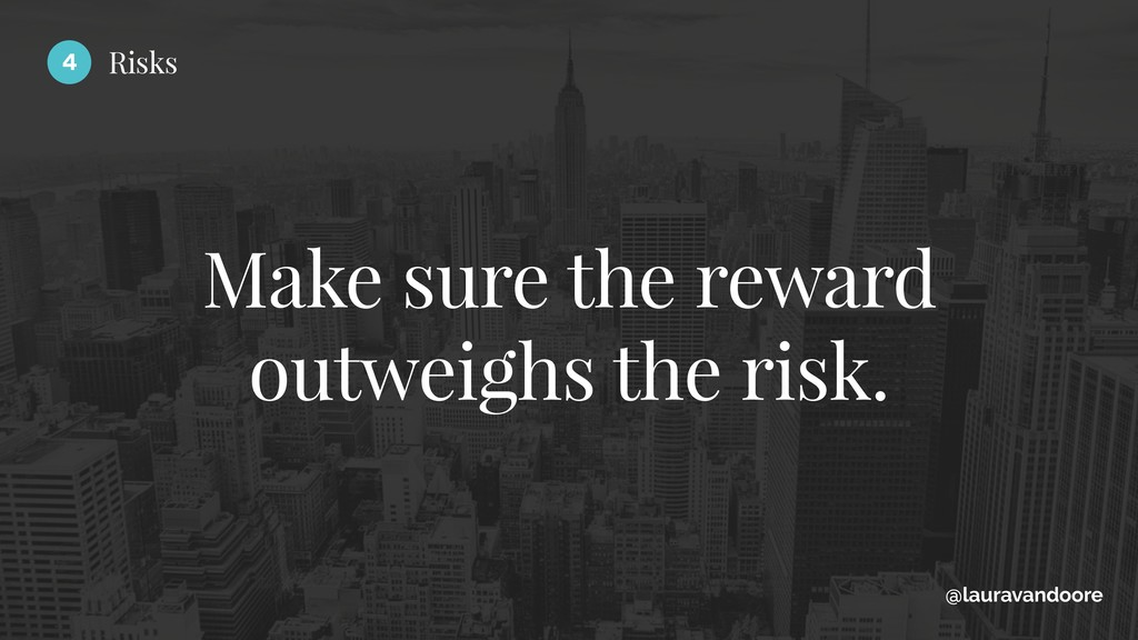 Make sure the reward outweighs the risk. @laura...