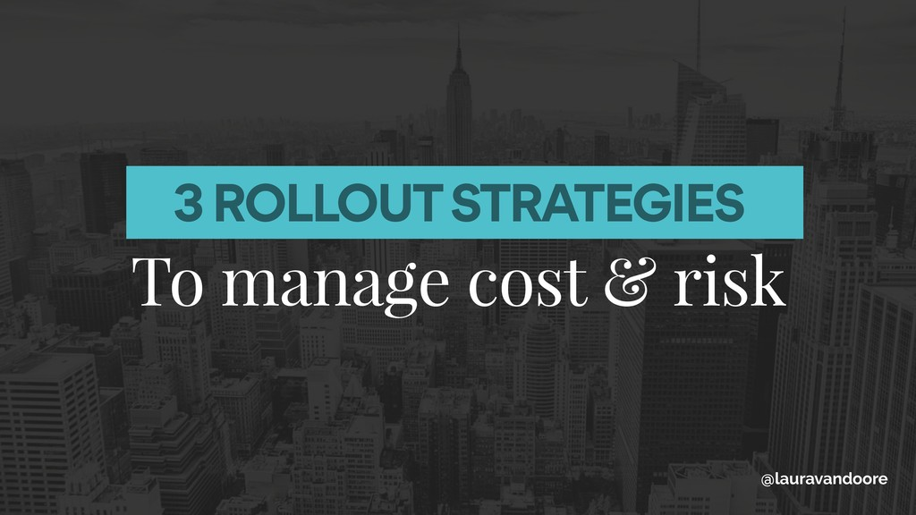 3 ROLLOUT STRATEGIES To manage cost & risk @lau...