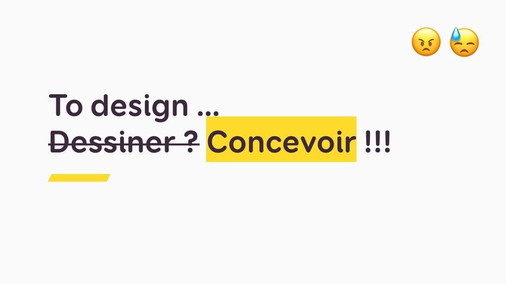 To design … Dessiner ? Concevoir !!!