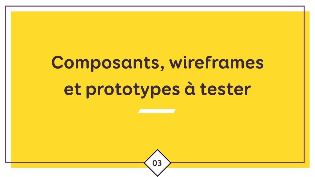 Composants, wireframes  et prototypes à tester...