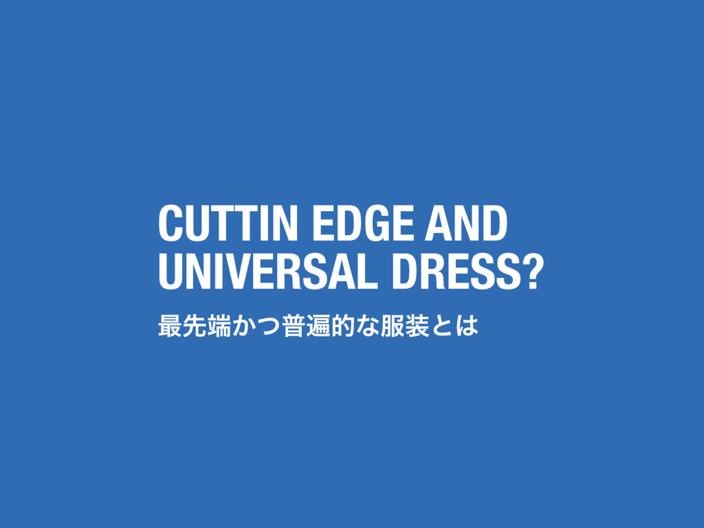 CUTTIN EDGE AND UNIVERSAL DRESS? ࠷ઌ୺͔ͭීวతͳ෰૷ͱ͸