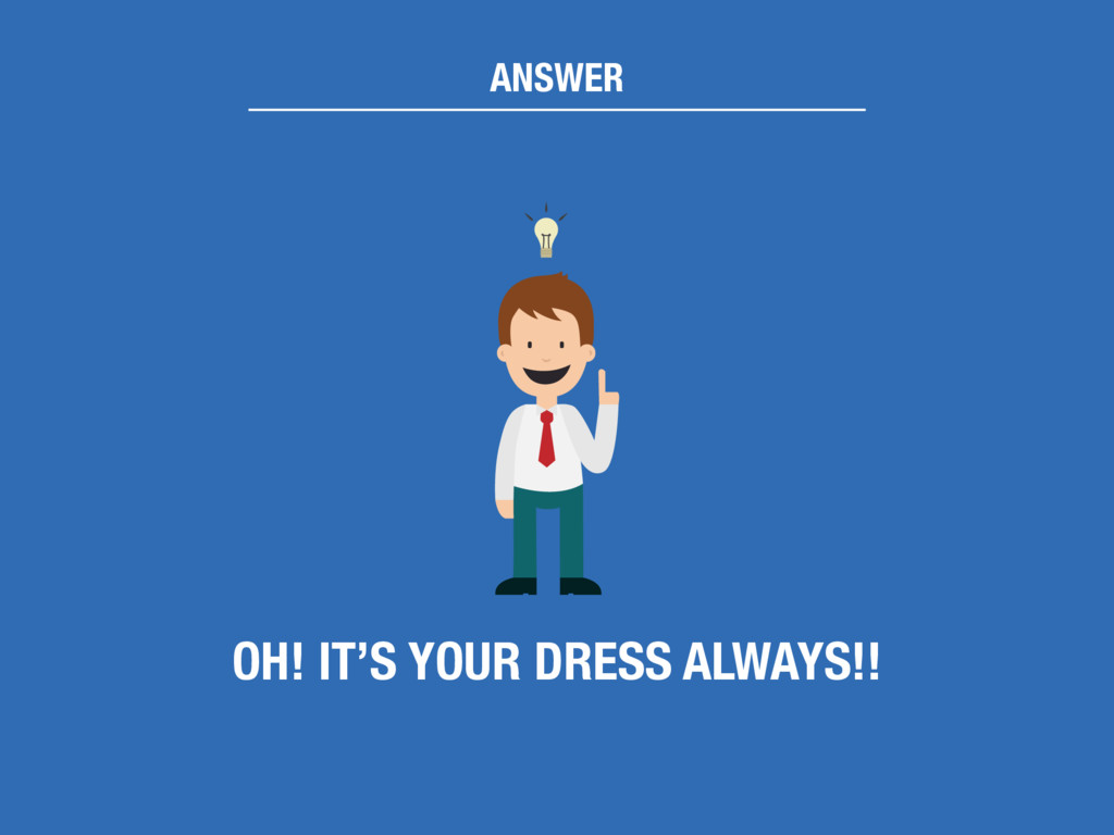 ANSWER OH! IT'S YOUR DRESS ALWAYS!!