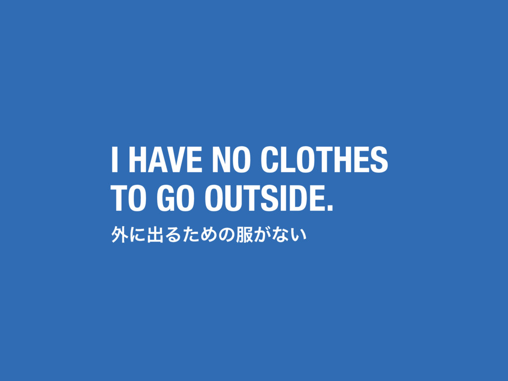 ֎ʹग़ΔͨΊͷ෰͕ͳ͍ I HAVE NO CLOTHES TO GO OUTSIDE.
