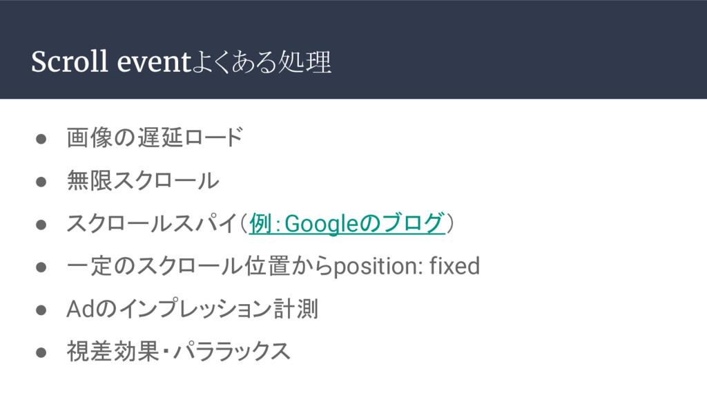● 画像の遅延ロード ● 無限スクロール ● スクロールスパイ(例:Googleのブログ) ●...