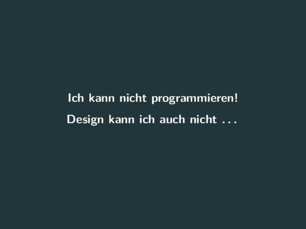 Ich kann nicht programmieren! Design kann ich a...