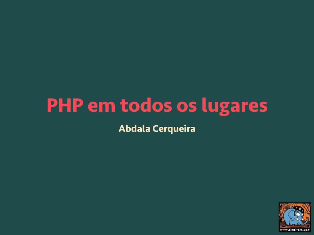 PHP em todos os lugares Abdala Cerqueira