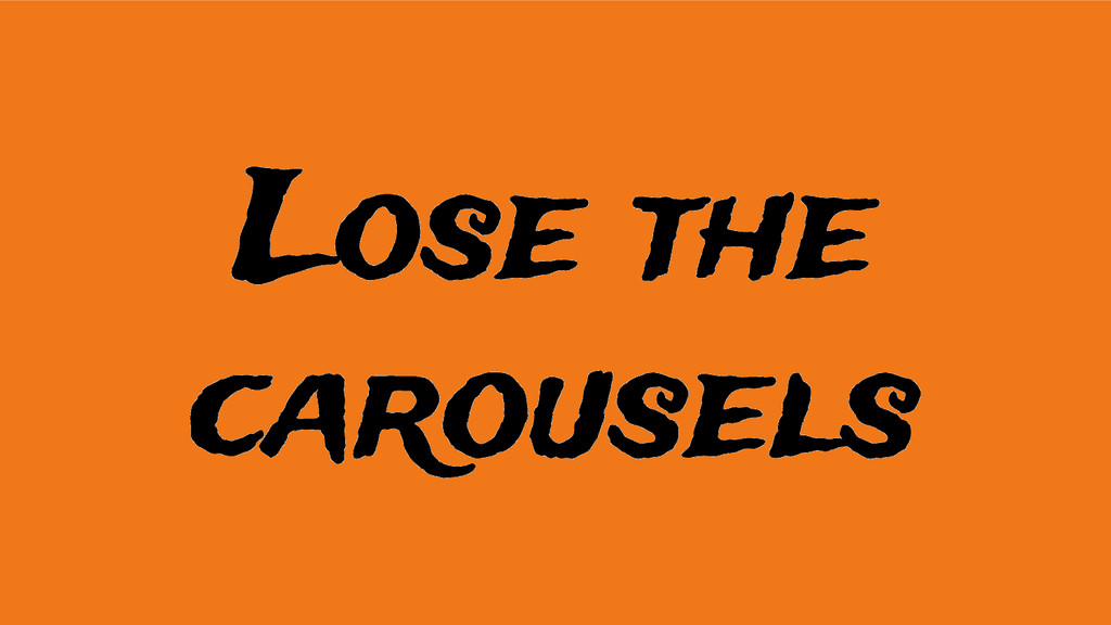 Lose the carousels