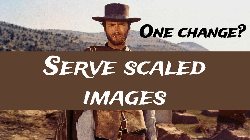 One change? Serve scaled images
