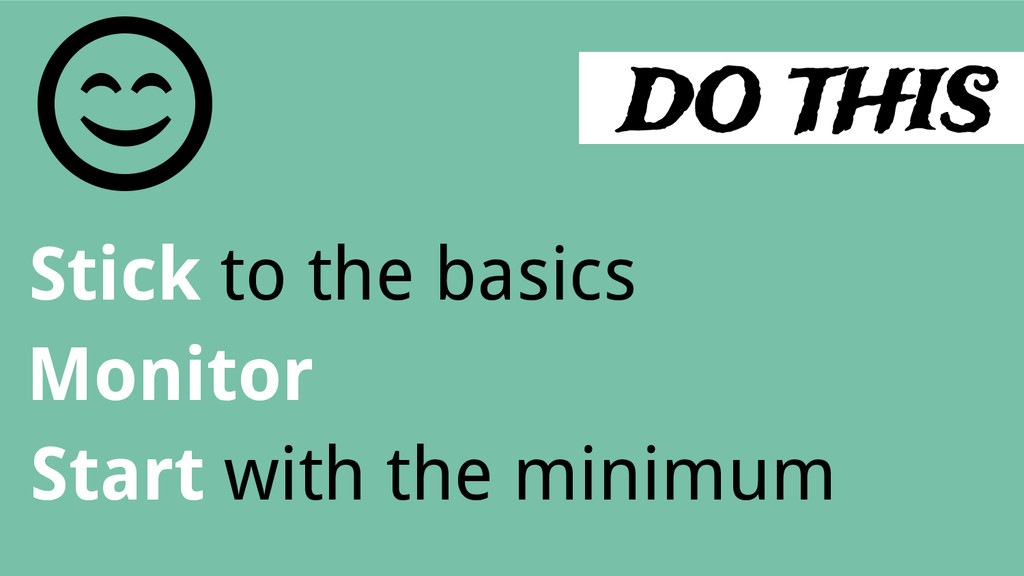 DO THIS Stick to the basics Monitor Start with ...