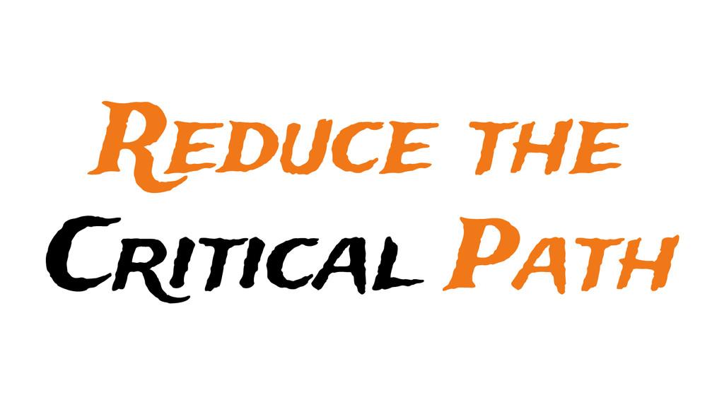 Reduce the Critical Path