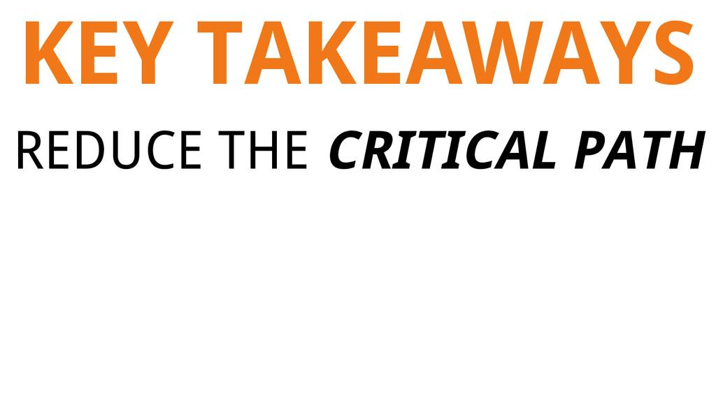 KEY TAKEAWAYS REDUCE THE CRITICAL PATH