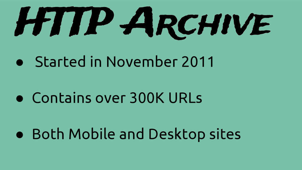 HTTP Archive ● Started in November 2011 ● Conta...