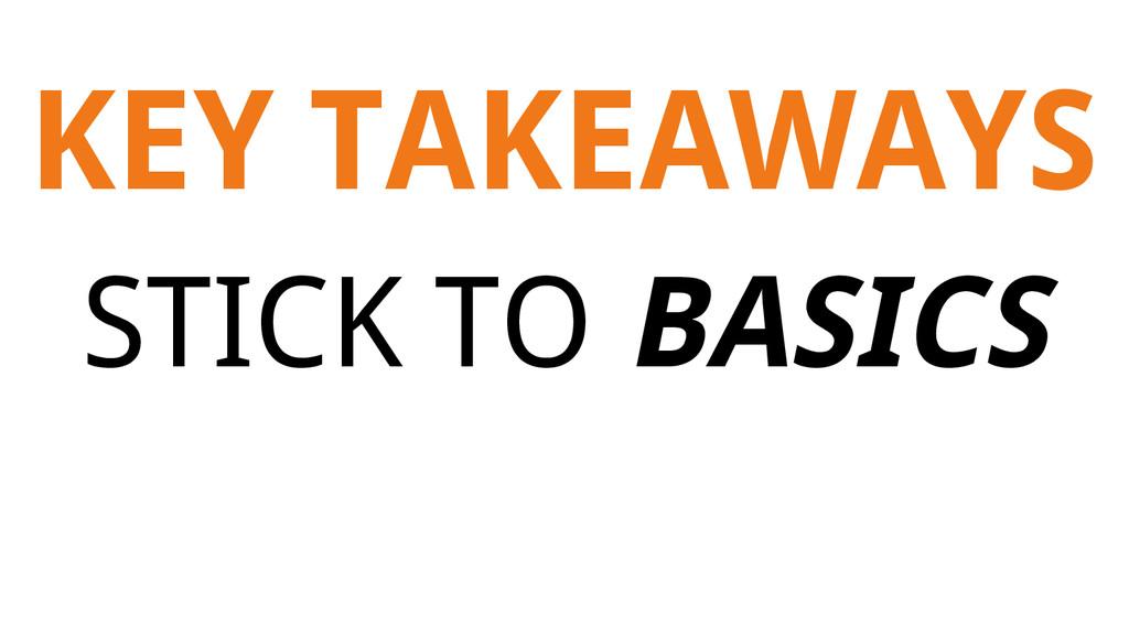 KEY TAKEAWAYS STICK TO BASICS