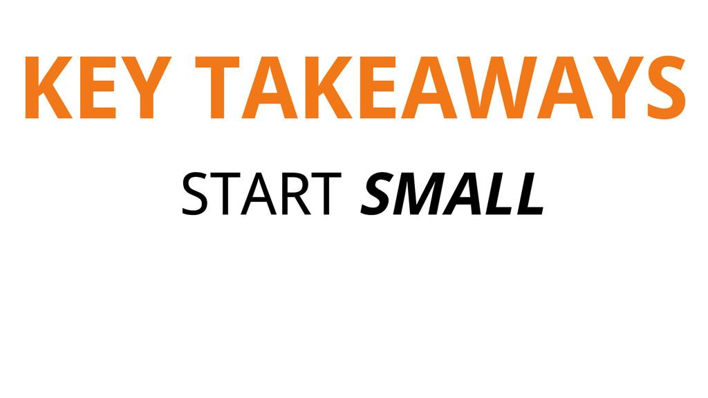 KEY TAKEAWAYS START SMALL
