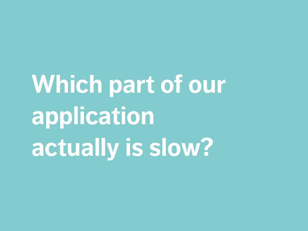 Which part of our application  actually is slo...