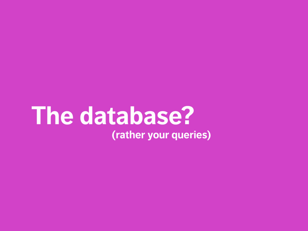 The database?  (rather your queries)