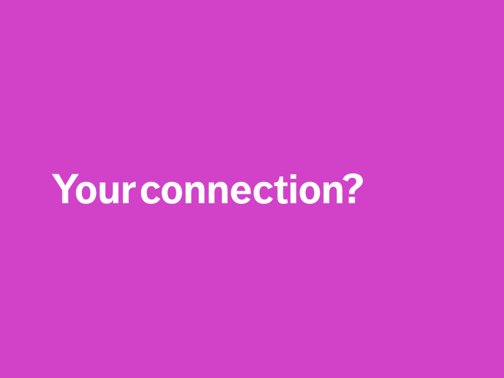 Your connection?