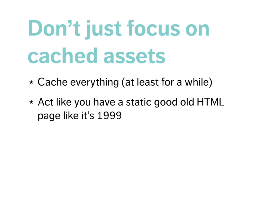 Don't just focus on cached assets ★ Cache every...