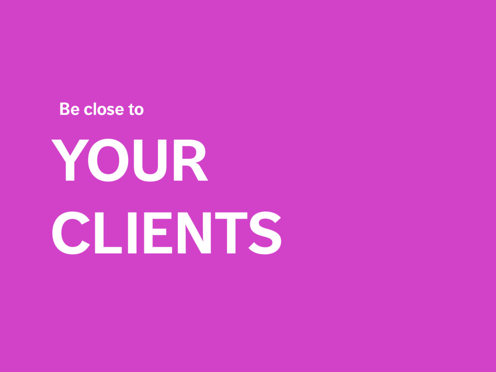 YOUR CLIENTS Be close to