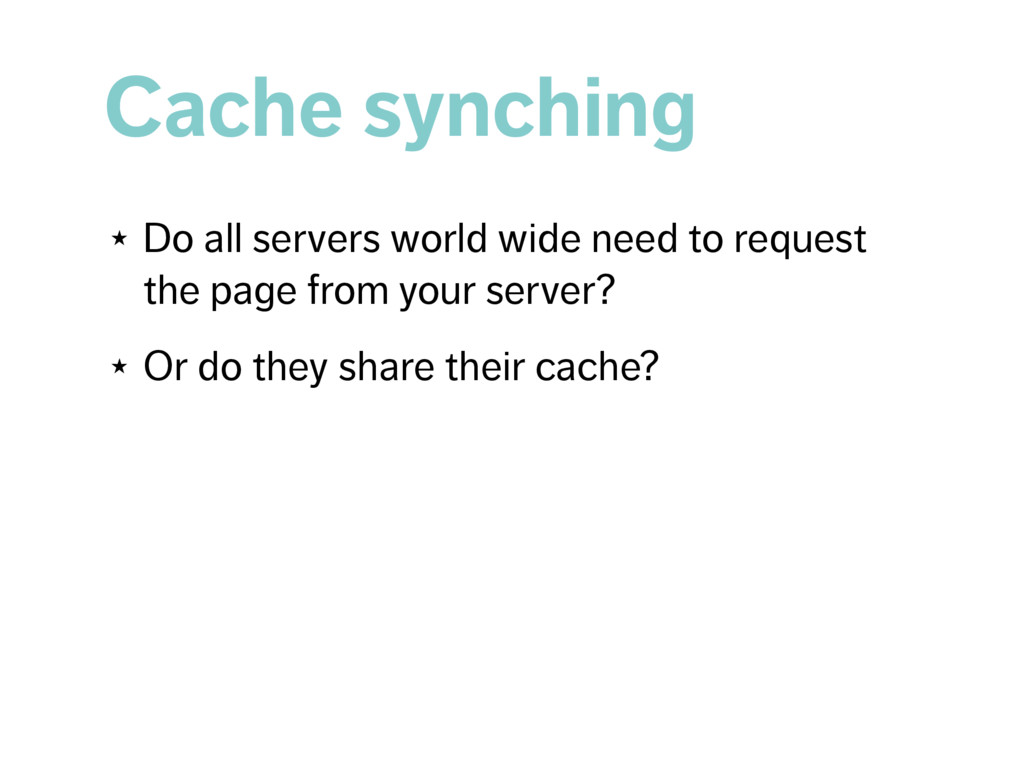 Cache synching ★ Do all servers world wide need...