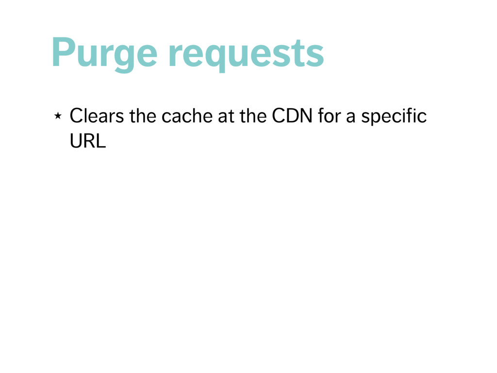 Purge requests ★ Clears the cache at the CDN fo...