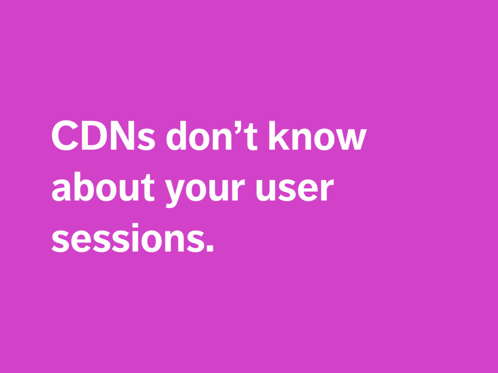 CDNs don't know about your user sessions.