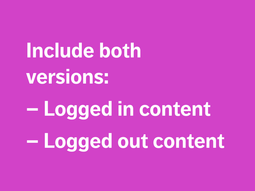 Include both versions: – Logged in content – Lo...