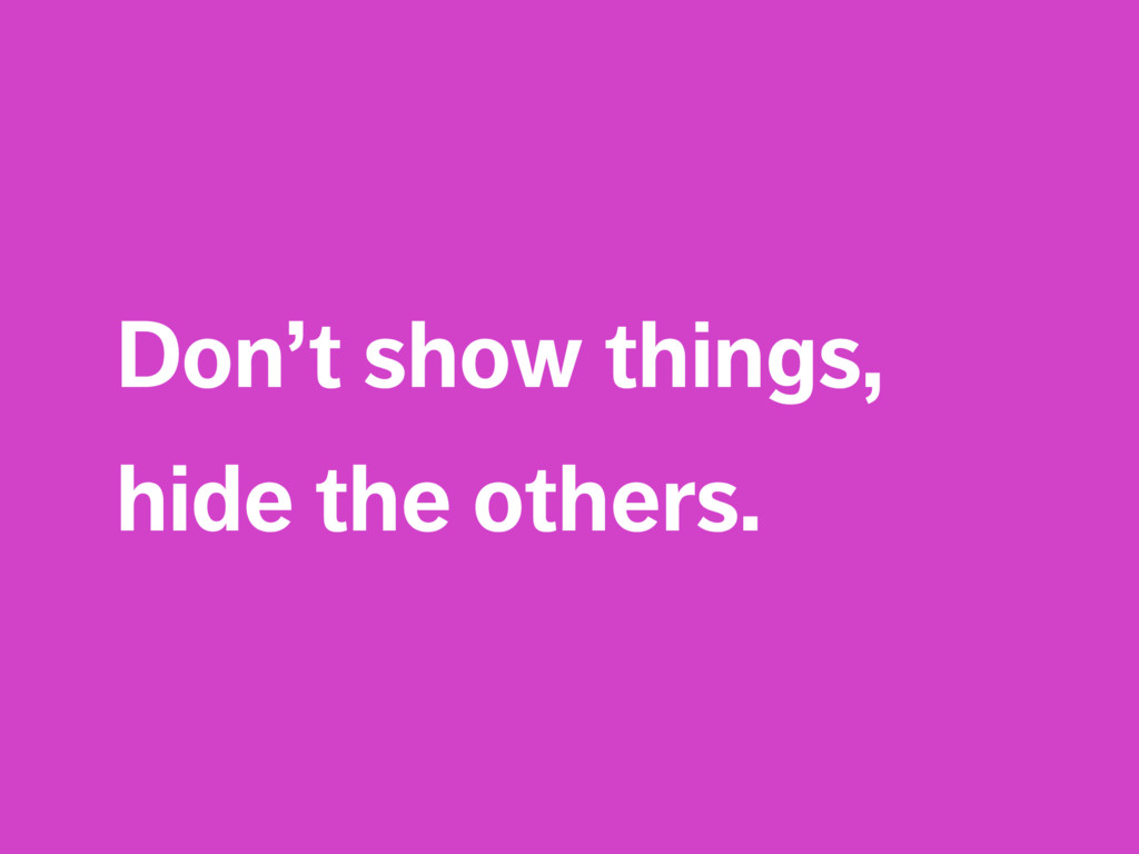 Don't show things, hide the others.