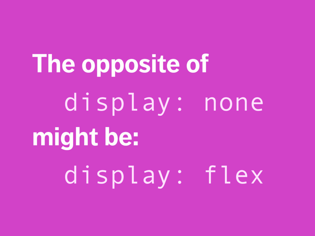 The opposite of display: none might be: display...