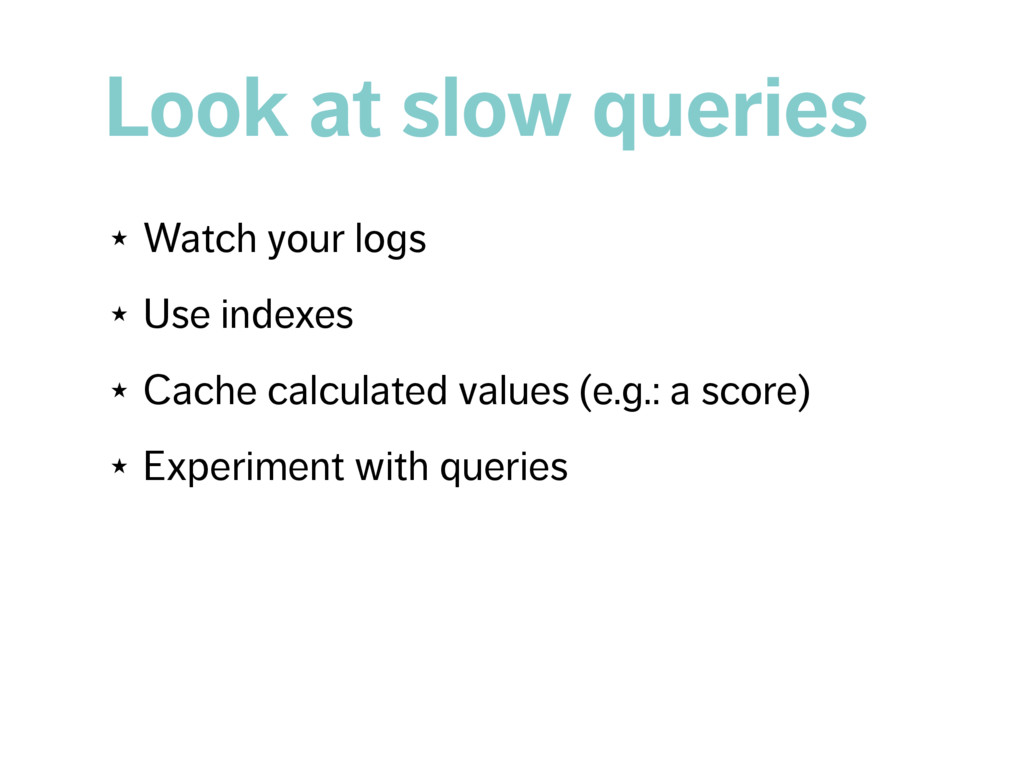 Look at slow queries ★ Watch your logs ★ Use in...