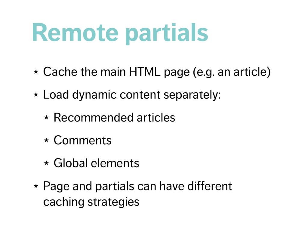 Remote partials ★ Cache the main HTML page (e.g...