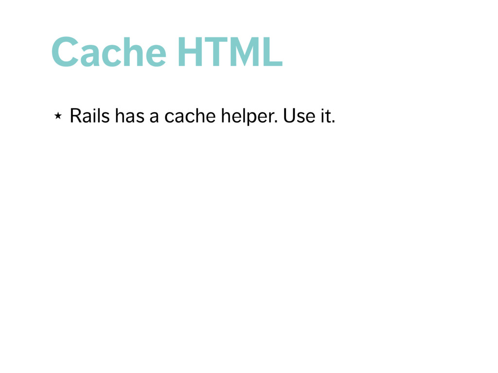 Cache HTML ★ Rails has a cache helper. Use it.