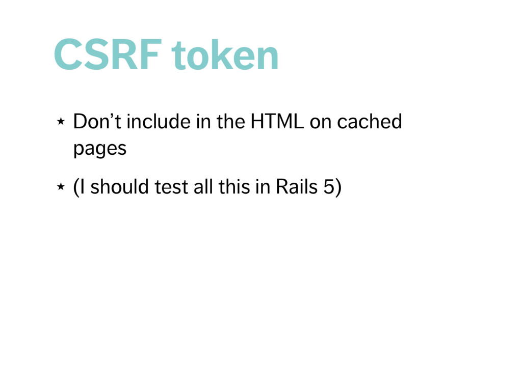 CSRF token ★ Don't include in the HTML on cache...
