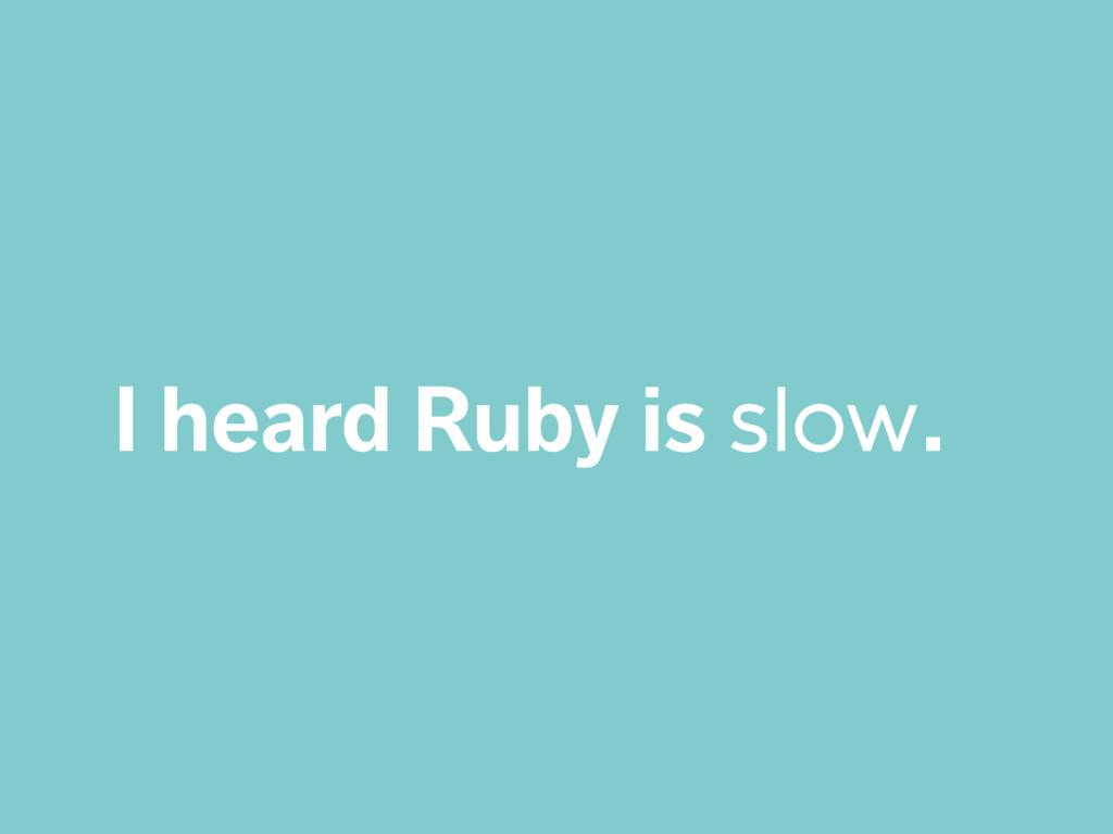 I heard Ruby is slow.
