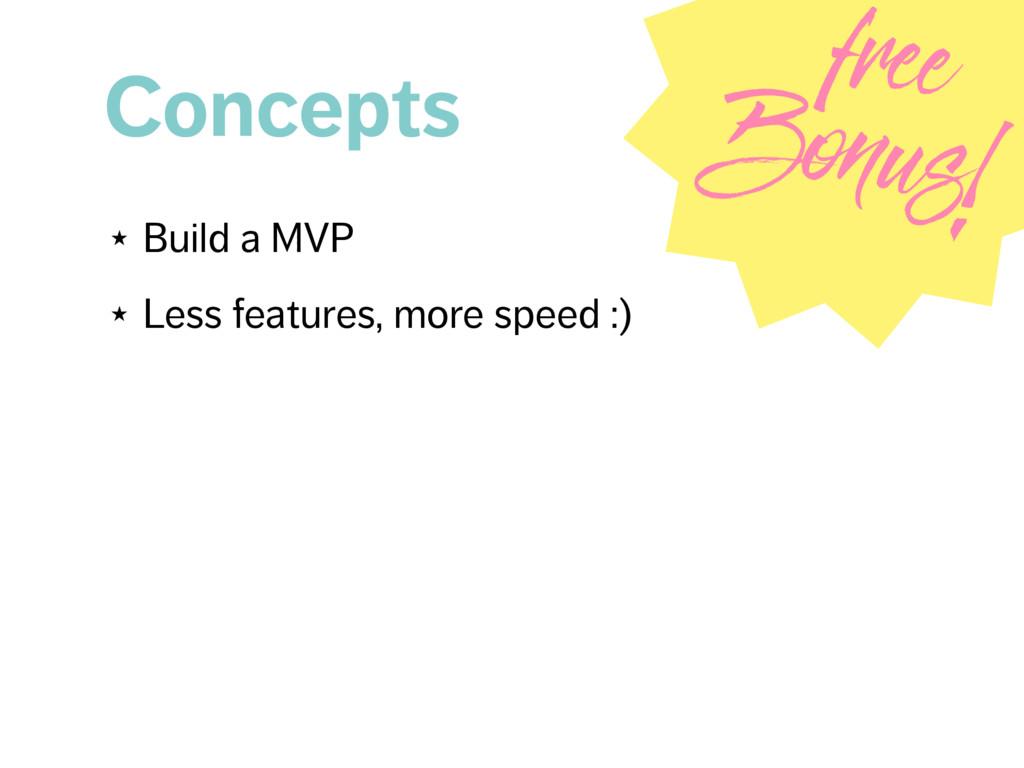 Concepts ★ Build a MVP ★ Less features, more sp...