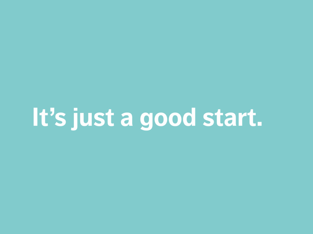 It's just a good start.