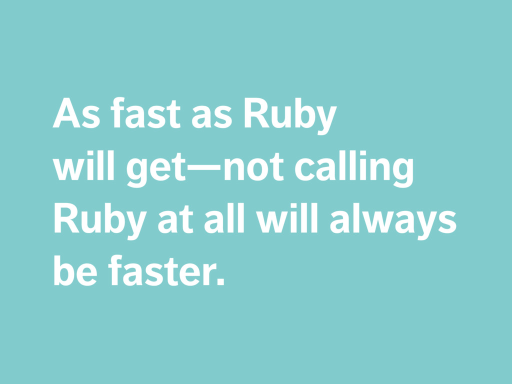 As fast as Ruby  will get—not calling Ruby at ...