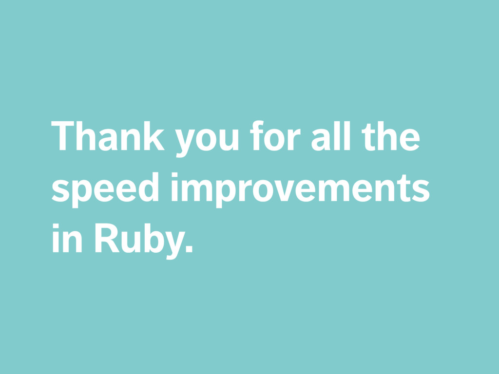 Thank you for all the speed improvements in Rub...
