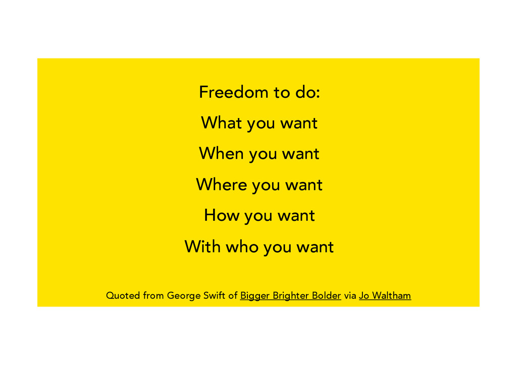 Freedom to do: What you want When you want Wher...