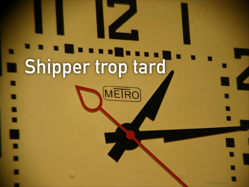 Shipper trop tard Cred: Dave Stokes