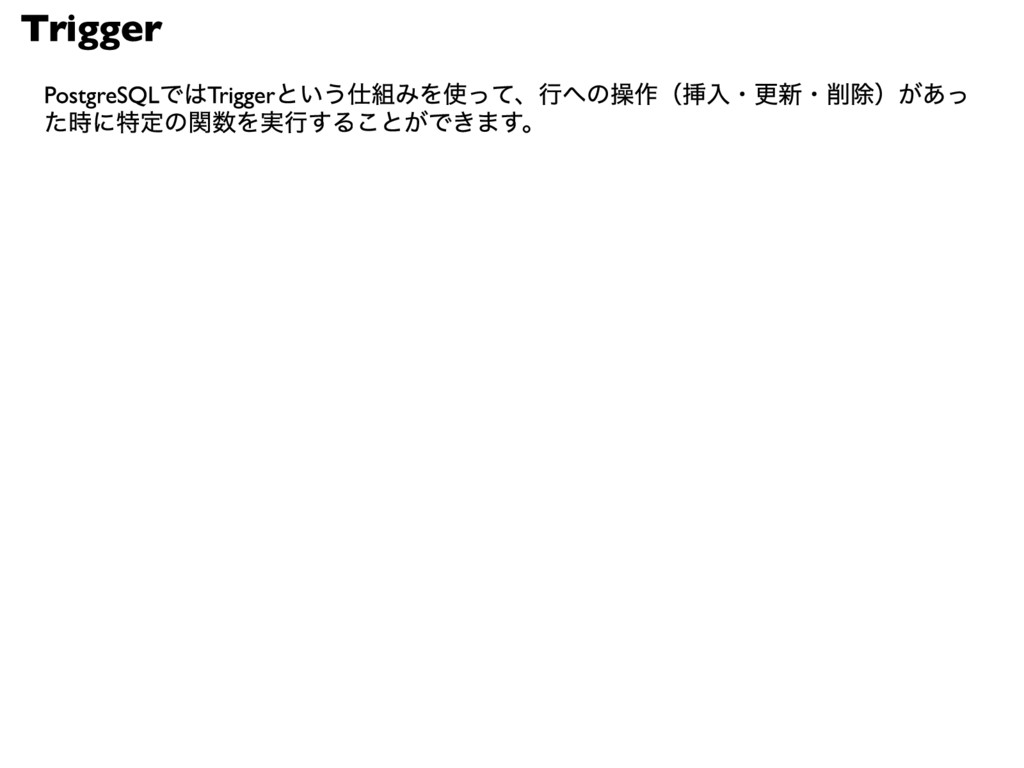 Trigger PostgreSQLではTriggerという仕組みを使って、行への操作(挿入・...