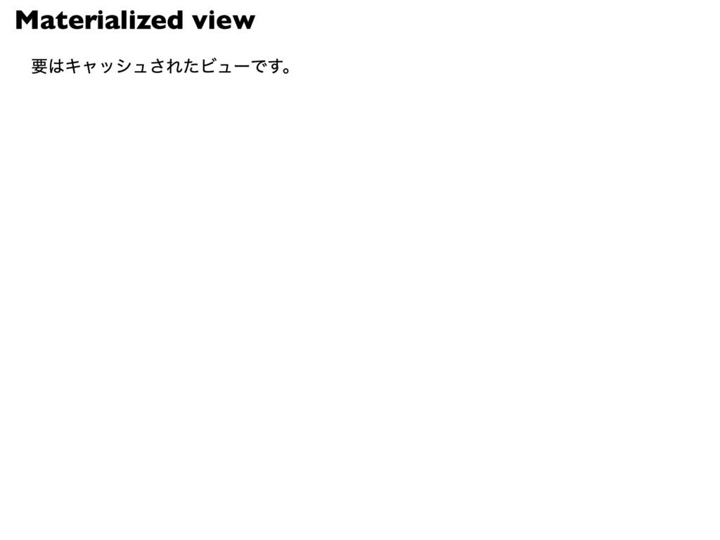 Materialized view 要はキャッシュされたビューです。