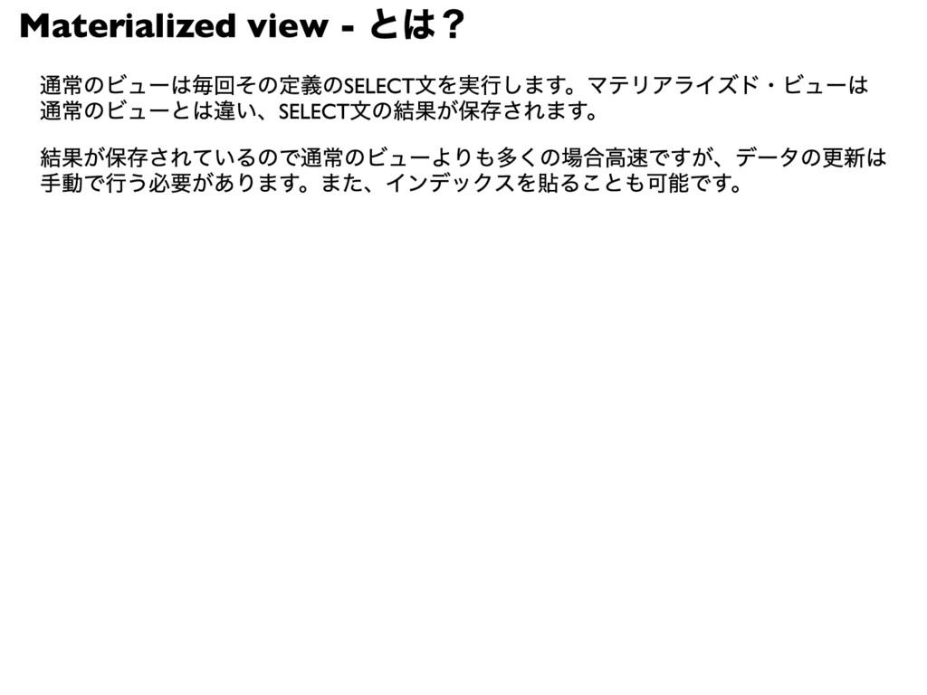 Materialized view - とは? 通常のビューは毎回その定義のSELECT文を実...