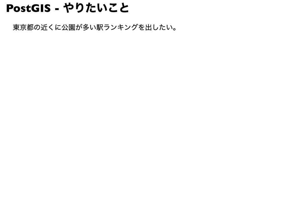 PostGIS - やりたいこと 東京都の近くに公園が多い駅ランキングを出したい。