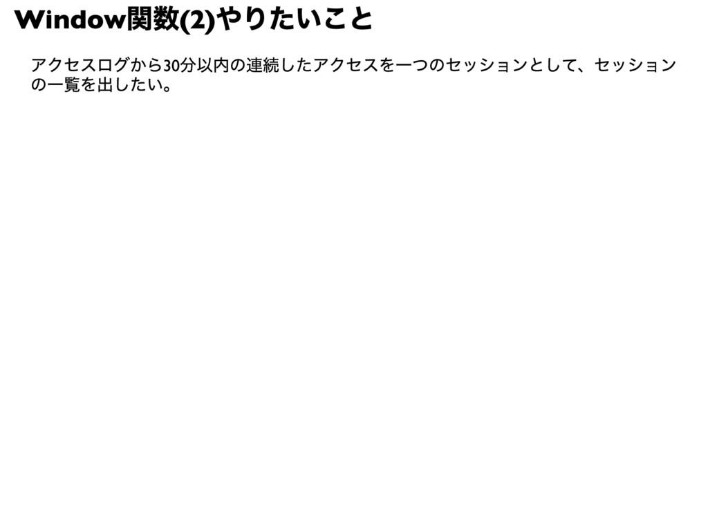 Window 関数(2) やりたいこと アクセスログから30分以内の連続したアクセスを一つのセ...