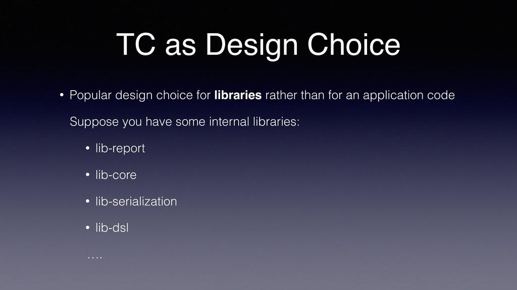 TC as Design Choice • Popular design choice for...