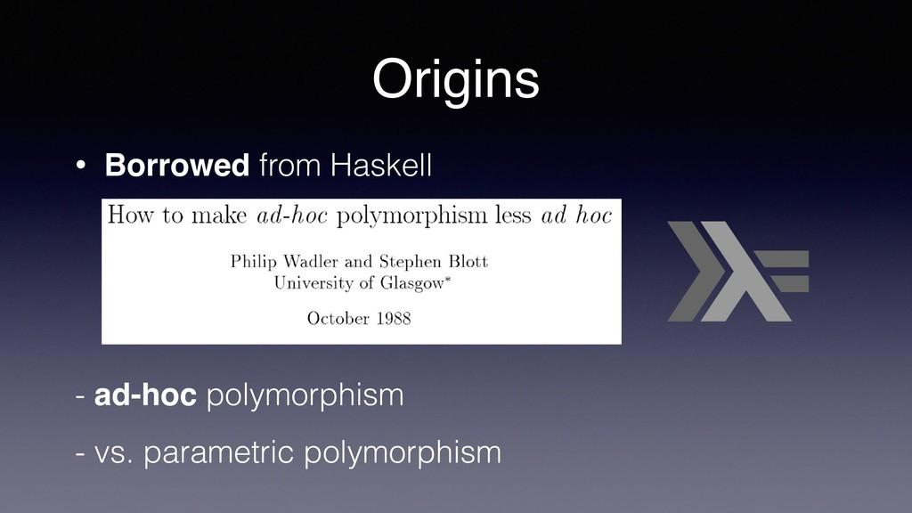 Origins • Borrowed from Haskell - ad-hoc polymo...
